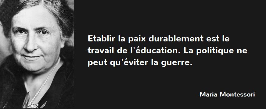 """""""Etablir la paix durablement est le travail de l'éducation. La politique ne peut qu'éviter la guerre."""" ~Maria Montessori"""