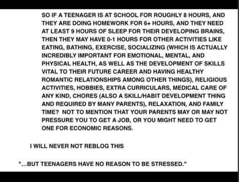 Donc si une ado passe environ 8h à l'école, et qu'elle fait ses devoirs pendant plus de 6h, et qu'elle a besoin d'au moins 9h de sommeil pour son développement cérébral, il ne lui reste plus que moins d'une heure dans la journée à consacrer à d'autres activités comme manger, prendre un bain, faire du sport, se socialiser... (...) Mais non, les ados n'ont aucune raison d'être stressées.